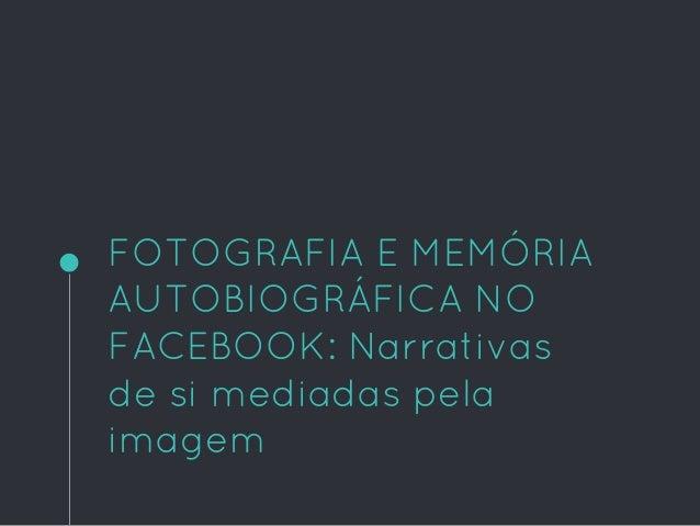 FOTOGRAFIA E MEMÓRIA AUTOBIOGRÁFICA NO FACEBOOK: Narrativas de si mediadas pela imagem
