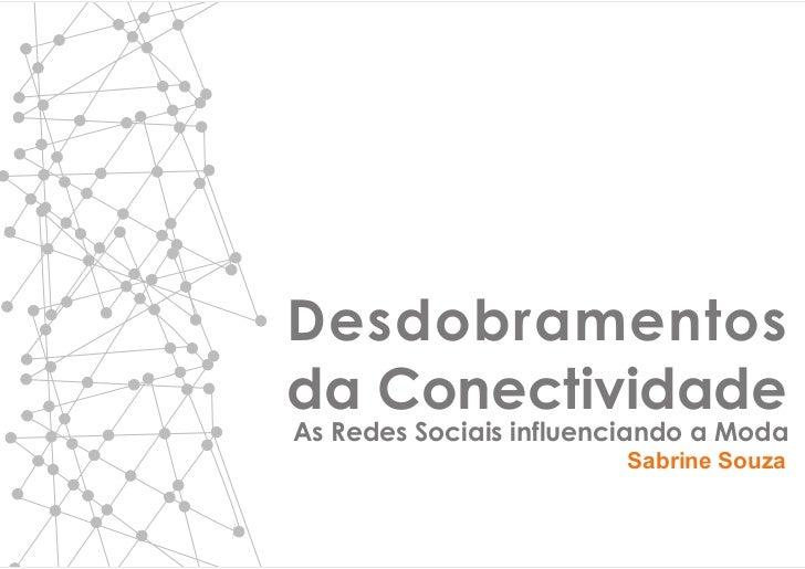 Desdobramentosda ConectividadeAs Redes Sociais influenciando a Moda                        Sabrine Souza