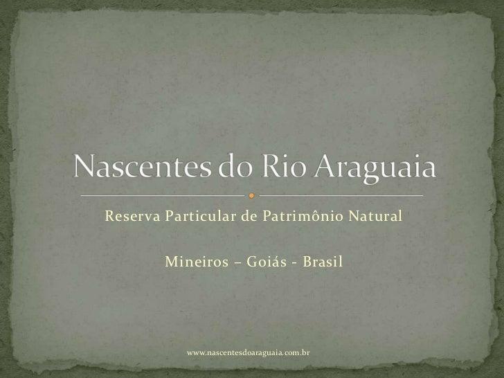 Reserva Particular de Patrimônio Natural        Mineiros – Goiás - Brasil           www.nascentesdoaraguaia.com.br