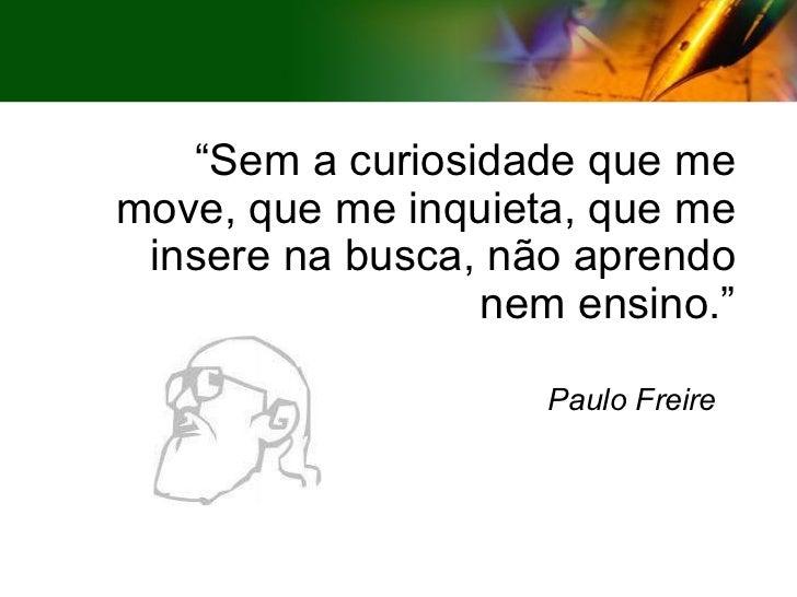 """"""" Sem a curiosidade que me move, que me inquieta, que me insere na busca, não aprendo nem ensino."""" Paulo Freire"""