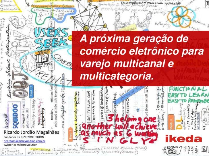 A próxima geração de comércio eletrônico para varejo multicanal e multicategoria.<br />Ricardo Jordão Magalhães<br />Funda...