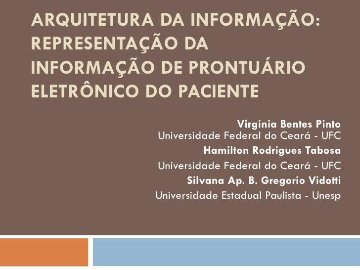 ARQUITETURA DA INFORMAÇÃO: REPRESENTAÇÃO DA INFORMAÇÃO DE PRONTUÁRIO ELETRÔNICO DO PACIENTE Virginia Bentes Pinto Universi...