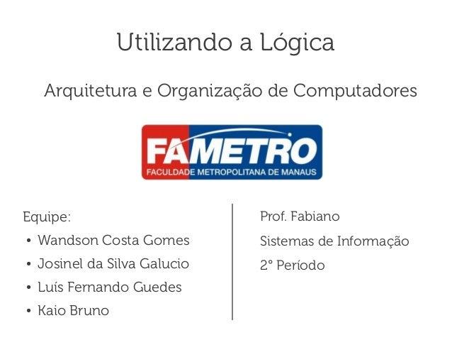 Utilizando a Lógica     Arquitetura e Organização de ComputadoresEquipe:                        Prof. Fabiano●   Wandson C...