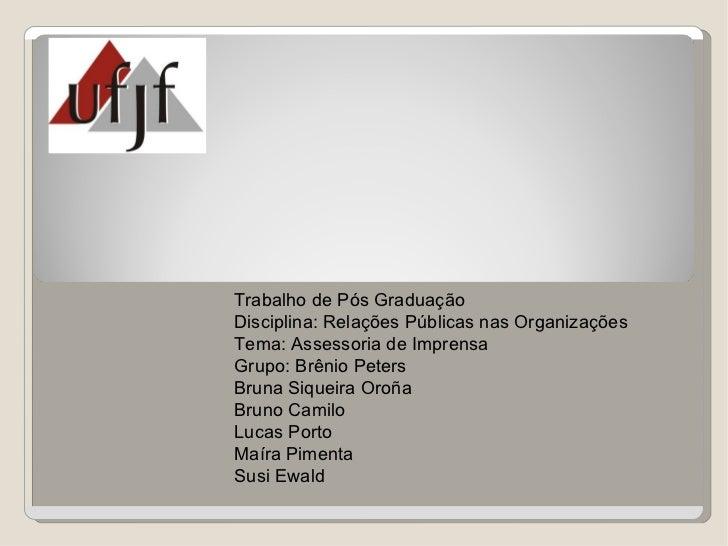 Trabalho de Pós GraduaçãoDisciplina: Relações Públicas nas OrganizaçõesTema: Assessoria de ImprensaGrupo: Brênio PetersBru...