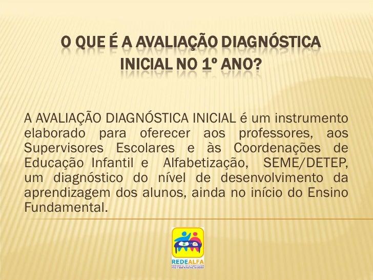 A AVALIAÇÃO DIAGNÓSTICA INICIAL é um instrumento elaborado para oferecer aos professores, aos Supervisores Escolares e às ...
