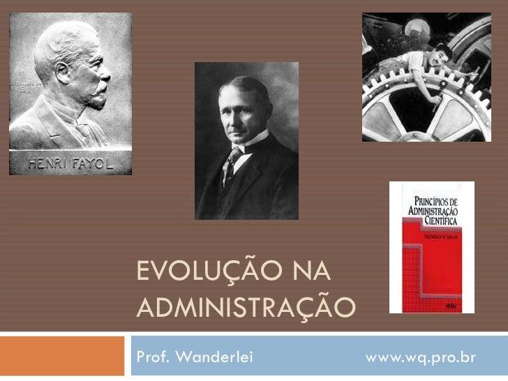EVOLUÇÃO NA ADMINISTRAÇÃO Prof. Wanderlei  www.wq.pro.br
