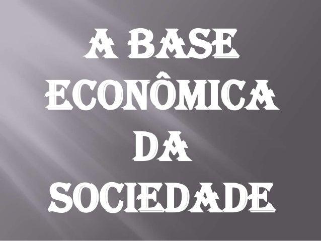 A baseeconômica    dasociedade