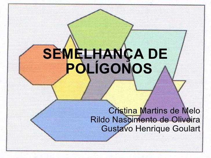 SEMELHANÇA DE POLÍGONOS Cristina Martins de Melo Rildo Nascimento de Oliveira Gustavo Henrique Goulart