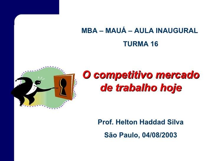 MBA – MAUÁ – AULA INAUGURAL  TURMA 16 O competitivo mercado de trabalho hoje Prof. Helton Haddad Silva São Paulo, 04/08/2003