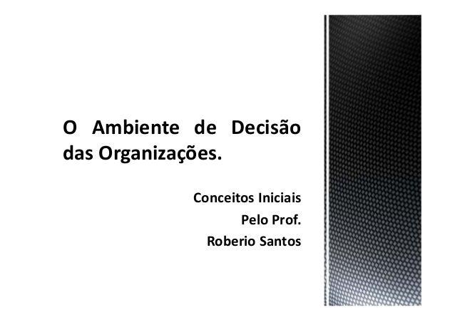 O Ambiente de Decisão das Organizações. Conceitos Iniciais Pelo Prof. Roberio Santos
