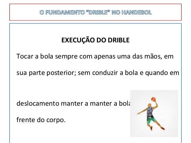 EXECUÇÃO DO DRIBLE Tocar a bola sempre com apenas uma das mãos, em sua parte posterior; sem conduzir a bola e quando em de...