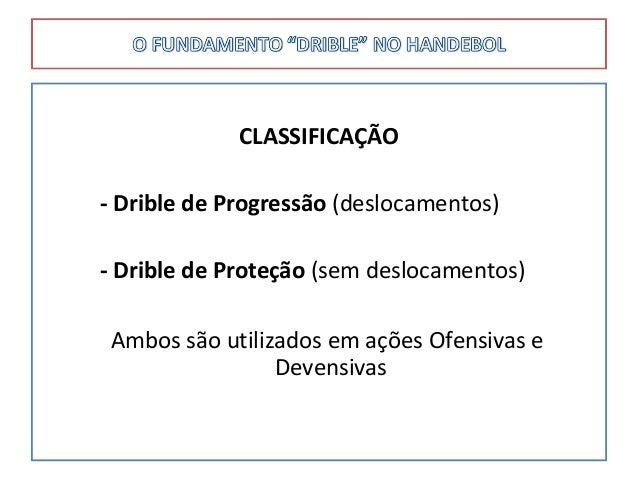 CLASSIFICAÇÃO - Drible de Progressão (deslocamentos) - Drible de Proteção (sem deslocamentos) Ambos são utilizados em açõe...