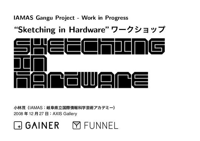 "IAMAS Gangu Project - Work in Progress ""Sketching in Hardware""ワークショップ 小林茂(IAMAS:岐阜県立国際情報科学芸術アカデミー) 2008 年 12 月 27 日:AXIS G..."