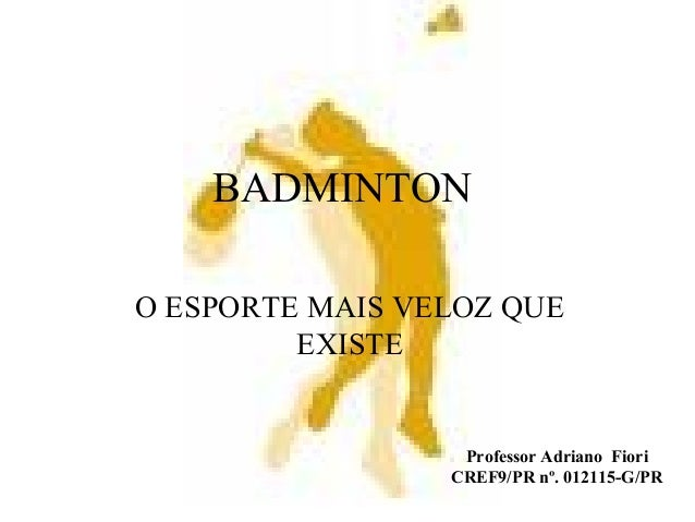BADMINTON O ESPORTE MAIS VELOZ QUE EXISTE Professor Adriano Fiori CREF9/PR nº. 012115-G/PR