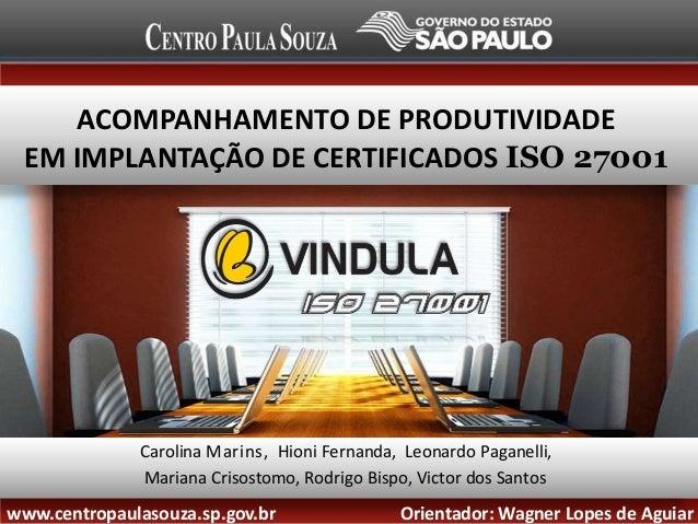 ACOMPANHAMENTO DE PRODUTIVIDADE EM IMPLANTAÇÃO DE CERTIFICADOS ISO 27001  Carolina Marins, Hioni Fernanda, Leonardo Pagane...