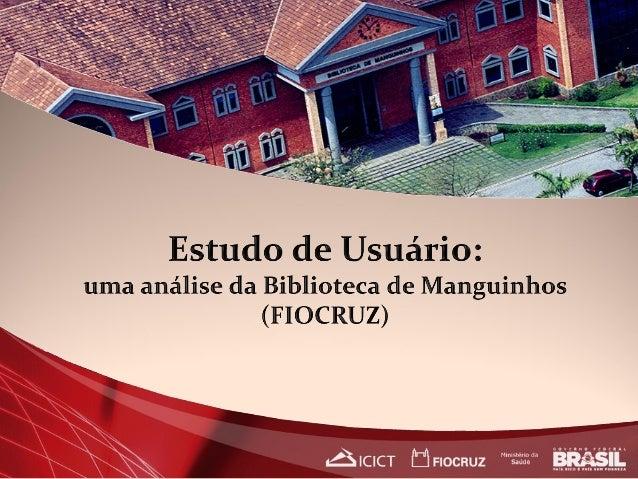 Identificar as necessidades informacionais e  demandas dos usuários da Biblioteca de Manguinhos;  Analisar se a bibliote...