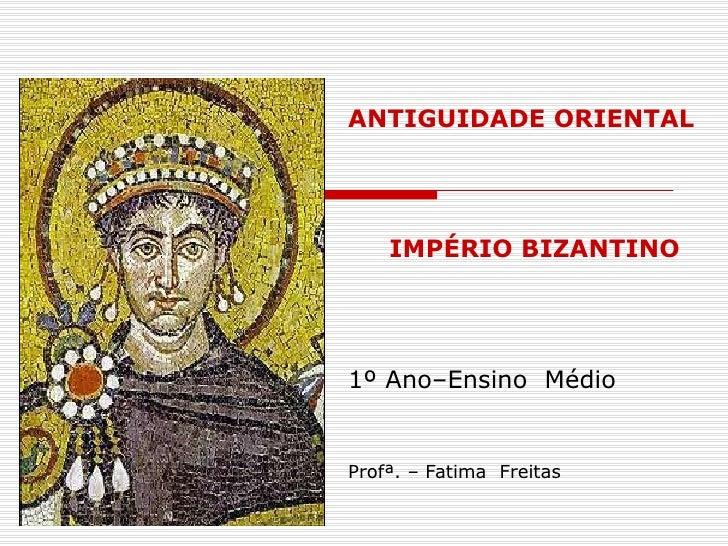 ANTIGUIDADE ORIENTAL IMPÉRIO BIZANTINO  1º Ano–Ensino  Médio Profª. – Fatima  Freitas