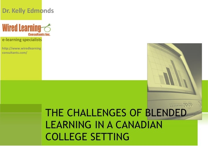 THE CHALLENGES OF BLENDED LEARNING IN A CANADIAN COLLEGE SETTING http://www.wiredlearningconsultants.com/