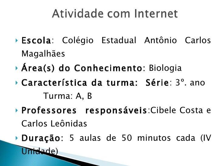 <ul><li>Escola : Colégio Estadual Antônio Carlos Magalhães </li></ul><ul><li>Área(s) do Conhecimento:  Biologia </li></ul>...