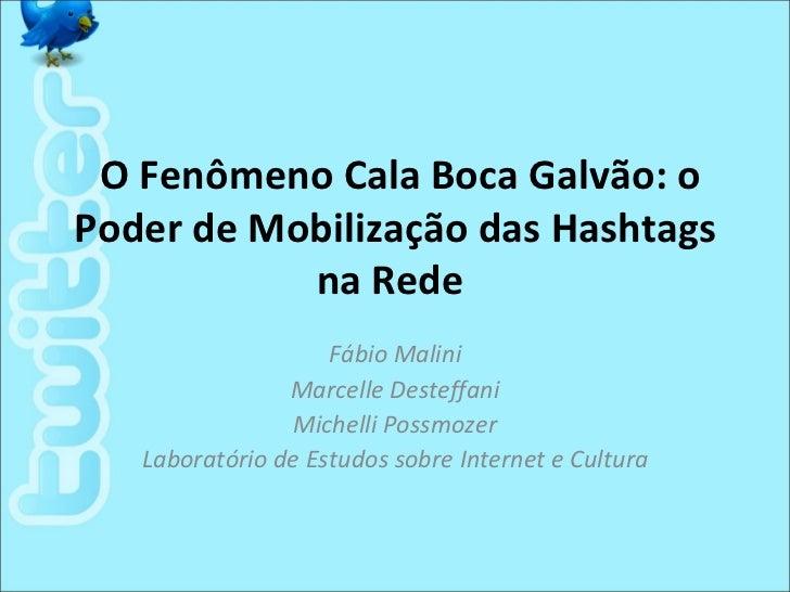 O Fenômeno Cala Boca Galvão: oPoder de Mobilização das Hashtags           na Rede                    Fábio Malini         ...