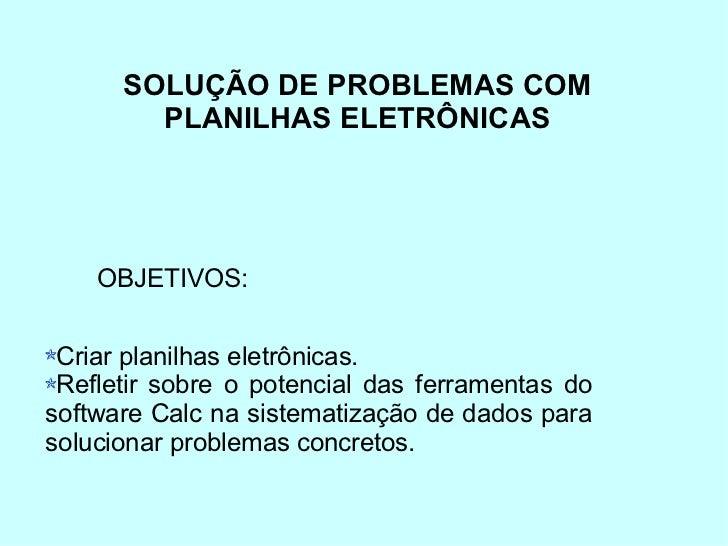 SOLUÇÃO DE PROBLEMAS COM        PLANILHAS ELETRÔNICAS    OBJETIVOS: Criar planilhas eletrônicas. Refletir sobre o potencia...