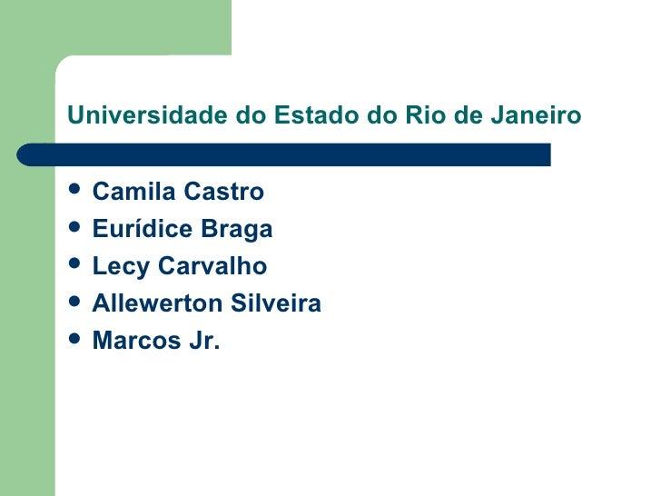 Universidade do Estado do Rio de Janeiro <ul><li>Camila Castro  </li></ul><ul><li>Eurídice Braga </li></ul><ul><li>Lecy Ca...