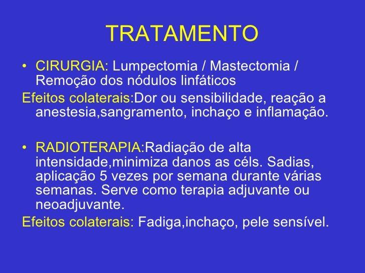 TRATAMENTO <ul><li>CIRURGIA:  Lumpectomia / Mastectomia / Remoção dos nódulos linfáticos  </li></ul><ul><li>Efeitos colate...