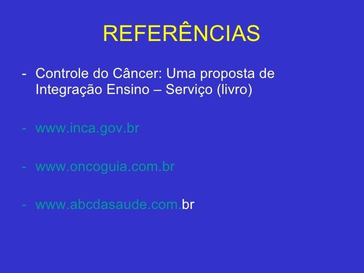 REFERÊNCIAS <ul><li>Controle do Câncer: Uma proposta de Integração Ensino – Serviço (livro) </li></ul><ul><li>www.inca.gov...