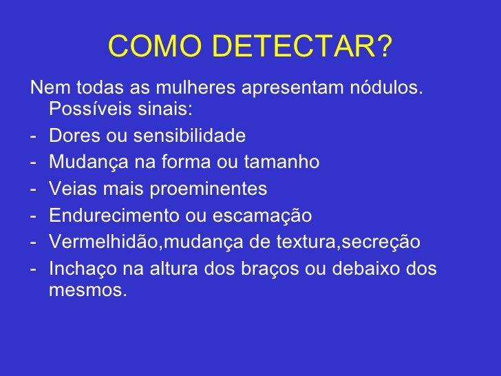 COMO DETECTAR? <ul><li>Nem todas as mulheres apresentam nódulos. Possíveis sinais: </li></ul><ul><li>Dores ou sensibilidad...
