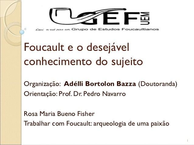 Foucault e o desejávelconhecimento do sujeitoOrganização: Adélli Bortolon Bazza (Doutoranda)Orientação: Prof. Dr. Pedro Na...