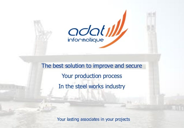 The best solution to improve and secure Your production process In the steel works industry Your lasting associates in you...