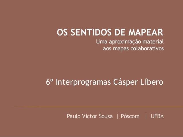 OS SENTIDOS DE MAPEAR Uma aproximação material aos mapas colaborativos 6º Interprogramas Cásper Líbero Paulo Victor Sousa ...