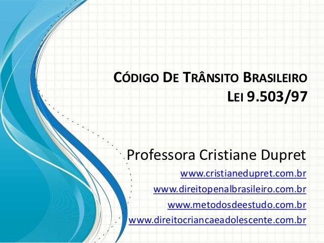 CÓDIGO DE TRÂNSITO BRASILEIRO                LEI 9.503/97 Professora Cristiane Dupret             www.cristianedupret.com....