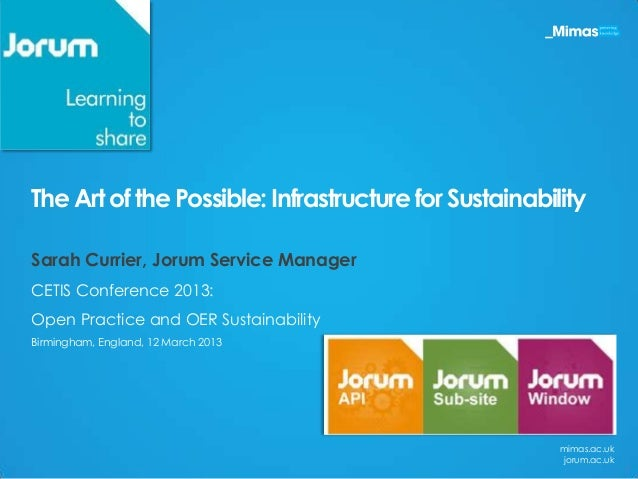The Art of the Possible: Infrastructure for SustainabilitySarah Currier, Jorum Service ManagerCETIS Conference 2013:Open P...