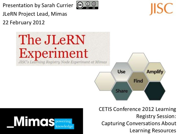 Presentation by Sarah CurrierJLeRN Project Lead, Mimas22 February 2012                                CETIS Conference 201...