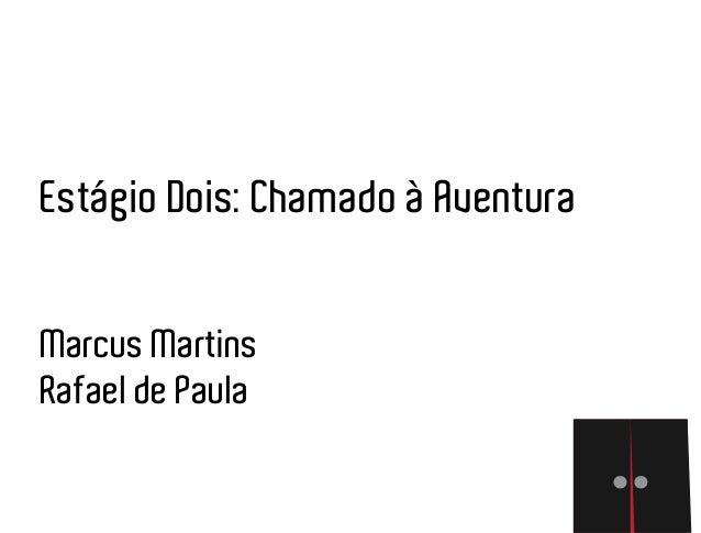 Estágio Dois: Chamado à Aventura Marcus Martins Rafael de Paula