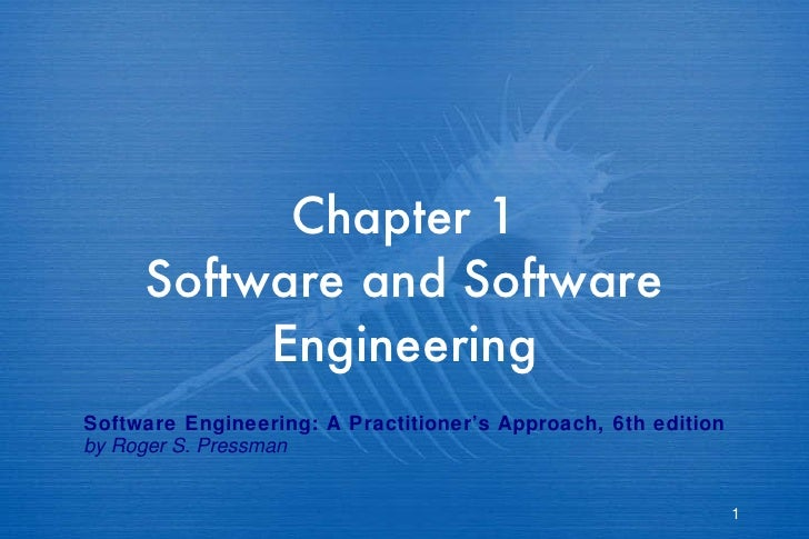 Chapter 1 Software and Software Engineering Software Engineering: A Practitioner's Approach, 6th edition by Roger S. Press...