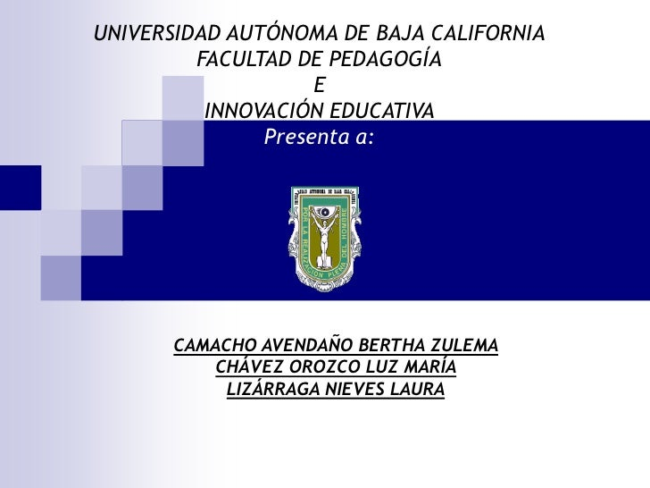 UNIVERSIDAD AUTÓNOMA DE BAJA CALIFORNIA          FACULTAD DE PEDAGOGÍA                     E           INNOVACIÓN EDUCATIV...