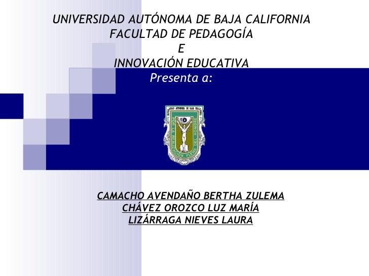 UNIVERSIDAD AUTÓNOMA DE BAJA CALIFORNIA FACULTAD DE PEDAGOGÍA E INNOVACIÓN EDUCATIVA Presenta a: CAMACHO AVENDAÑO BERTHA Z...