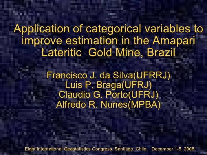 Application of categorical variables to improve estimation in the Amapari Lateritic  Gold Mine, Brazil Francisco J. da Sil...
