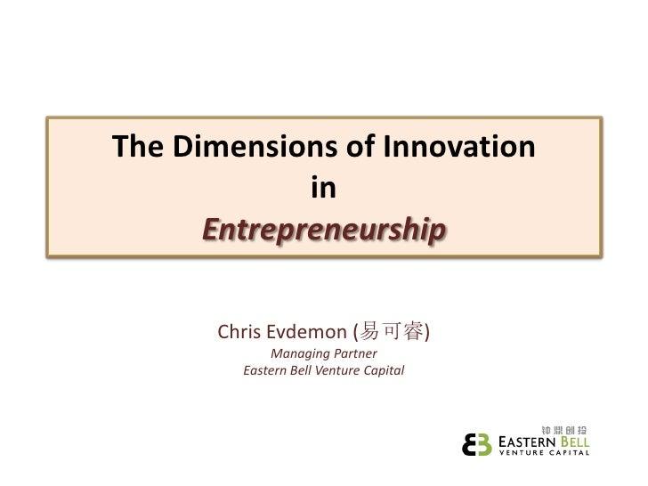The Dimensions of Innovation              in       Entrepreneurship        Chris Evdemon (易可睿)             Managing Partne...