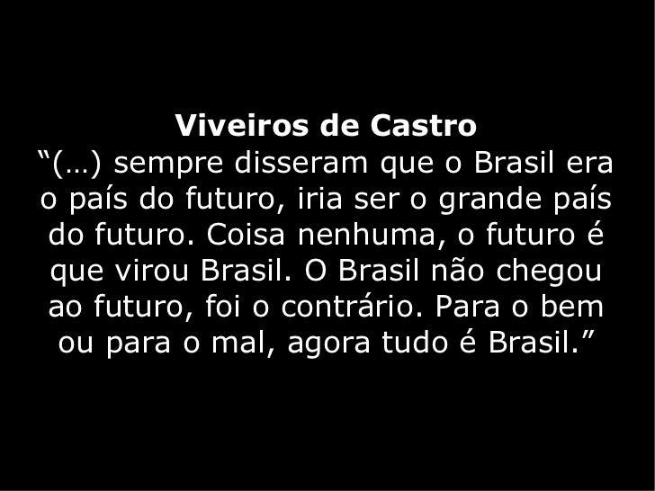 """Viveiros de Castro""""(…) sempre disseram que o Brasil erao país do futuro, iria ser o grande país do futuro. Coisa nenhuma, ..."""