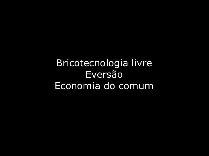 Bricotecnologia livre      EversãoEconomia do comum