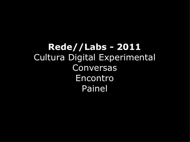 Rede//Labs - 2011Cultura Digital Experimental         Conversas          Encontro           Painel