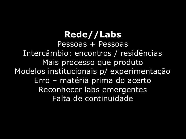 Rede//Labs           Pessoas + Pessoas Intercâmbio: encontros / residências      Mais processo que produtoModelos instituc...