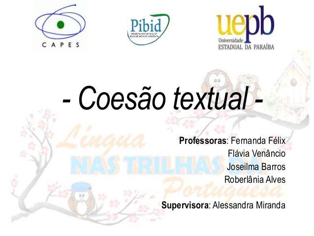 - Coesão textual - Professoras: Fernanda Félix Flávia Venâncio Joseilma Barros Roberlânia Alves Supervisora: Alessandra Mi...