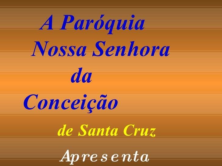 Apresenta A Paróquia  Nossa Senhora  da  Conceição  de   Santa Cruz