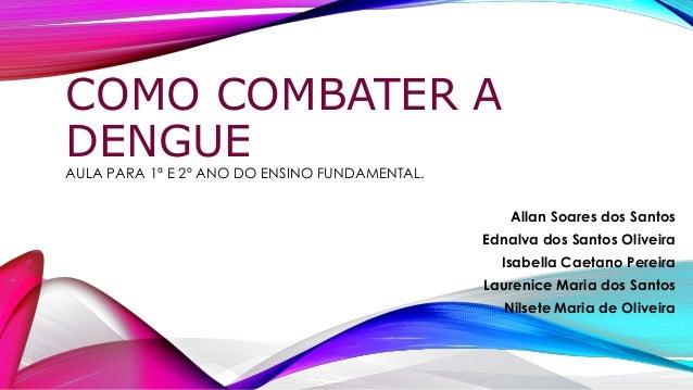 COMO COMBATER A DENGUE AULA PARA 1ª E 2º ANO DO ENSINO FUNDAMENTAL. Allan Soares dos Santos Ednalva dos Santos Oliveira Is...