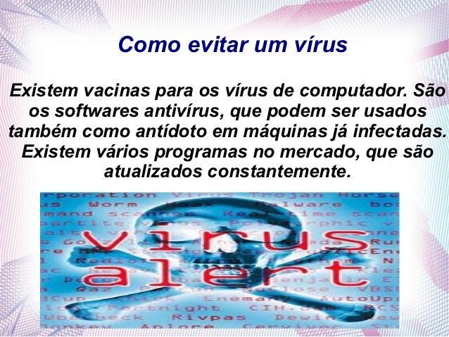 Como evitar um vírusExistem vacinas para os vírus de computador. São   os softwares antivírus, que podem ser usadostambém ...