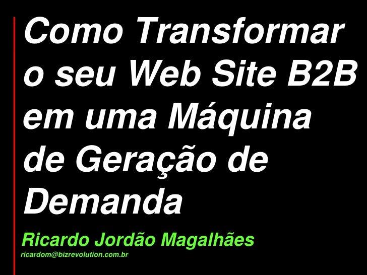 Como Transformar o seu Web Site B2B em uma Máquina de Geração de Demanda Ricardo Jordão Magalhães ricardom@bizrevolution.c...